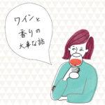 """脱 """"なんとなくワイン選び"""" Vol.4 – ワインの醍醐味は香りにあり(前編)"""